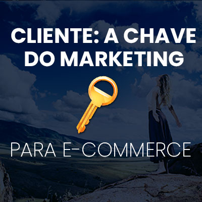 cliente a chave do marketing para ecommerce